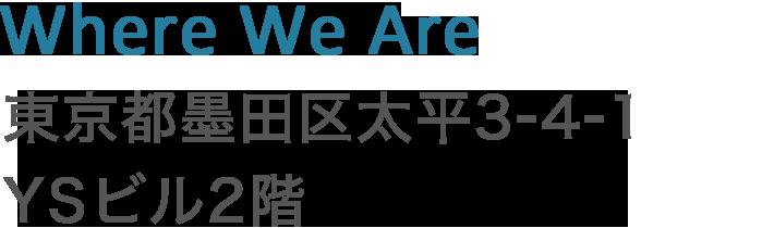 Where We Are 東京都墨田区江東橋 1-14-2 渡辺ビル203